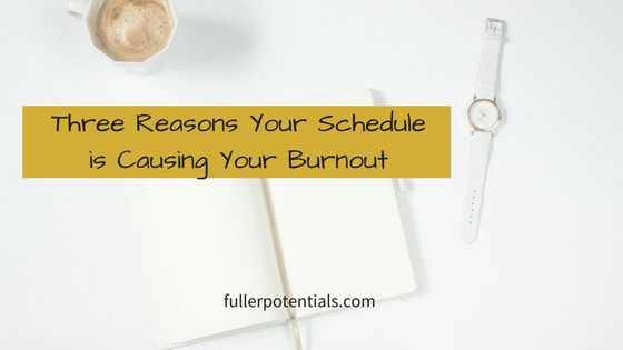 3 Reasons Why Your Schedule is Causing Your Burnout