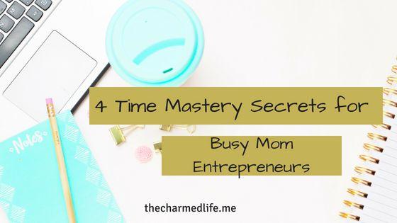 Four Time Mastery Secrets for Busy Mom Entrepreneurs