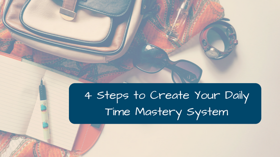 Four Steps to Create Your Daily Time Mastery System