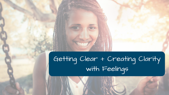 Getting Clear + Creating Clarity with Feelings:Using Feelings to Guide Your Day