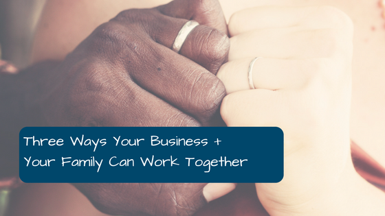 Three Ways Your Business + Your Family Can Work Together