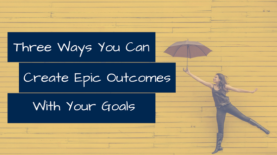 Three Ways You Can Create Epic Outcomes with Your Goals
