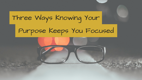 Three Ways Knowing Your Purpose Keeps You Focused