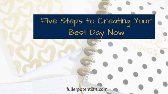 Five Steps to Creating Your Best Day Now