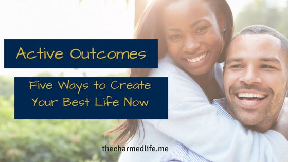 Active Outcomes: 5 Ways to Create your Best Life now