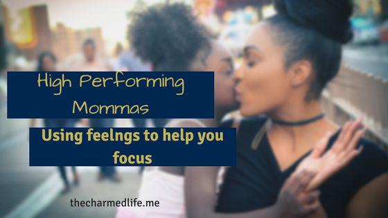 High Performing Mommas: Using Feelings to Help You Focus