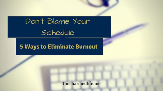 Don't Blame Your Schedule: 5 Ways to Eliminate Burnout