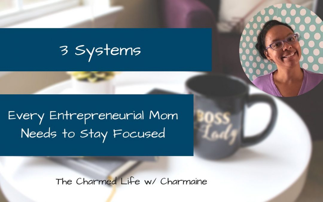 Three Systems Every Entrepreneurial Mom Needs to Stay Focused