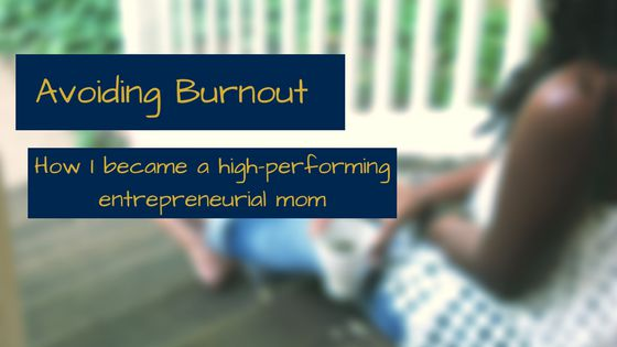 Avoiding Burnout: How I became a High-Performing Entrepreneurial Mom