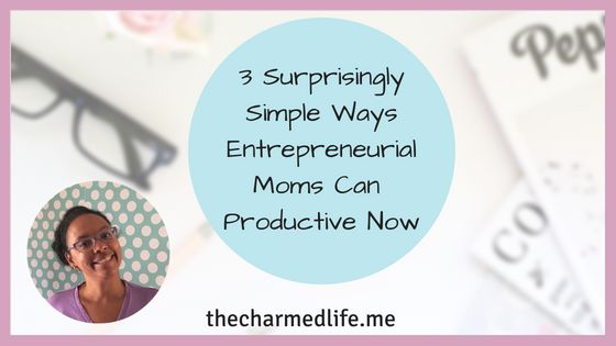 3 Surprisingly Simple Ways Entrepreneurial Moms Can Be Productive Now