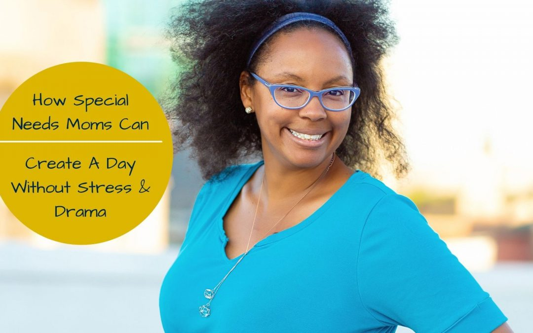 How Special Needs Moms Can Create A Day Without Stress & Drama